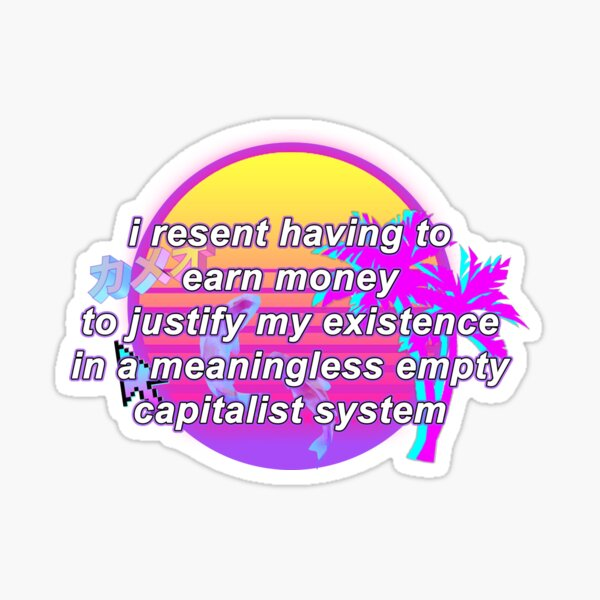 i resent having to earn money to justify my existence in a meaningless empty capitalist system Sticker