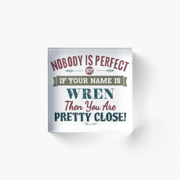 Nobody Is Perfect But If Your Name Is WREN Then You Are Pretty Close! Acrylic Block