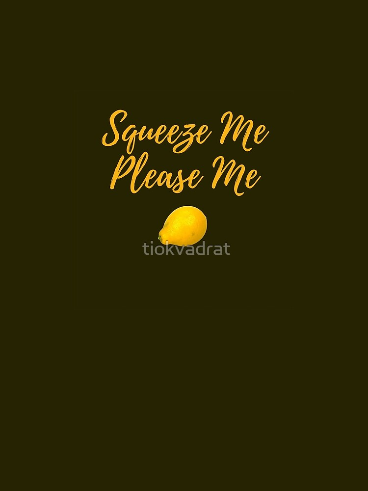 Squeeze Me, Please Me. Funny meme saying for lemon lovers. Perfect for vegans, vegetarians and fruitarians. by tiokvadrat