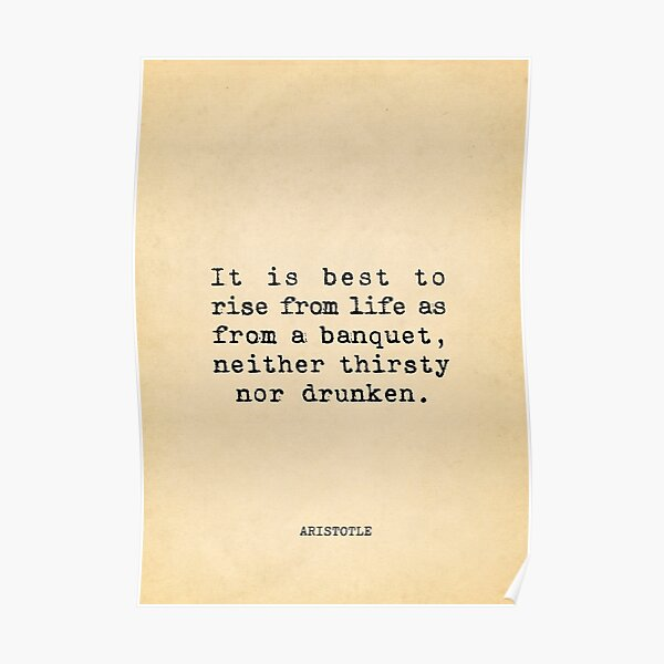 It is best to rise from life as from a banquet, neither thirsty nor drunken - Aristotle Poster