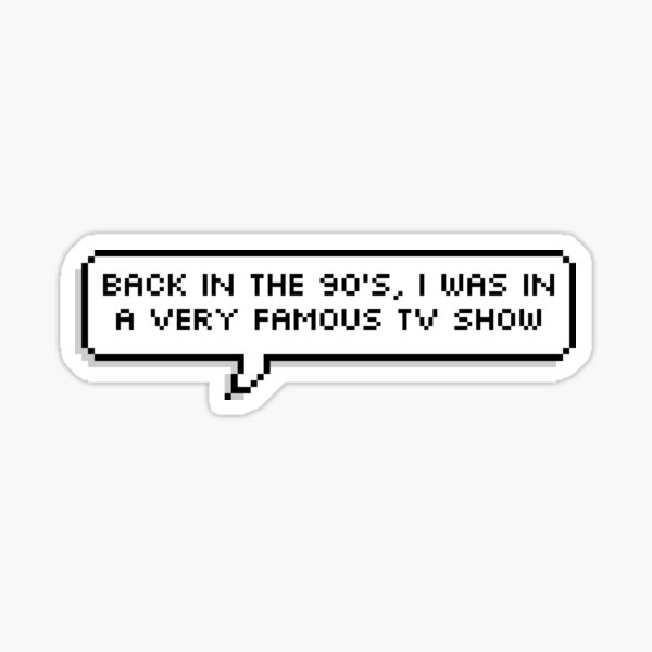 Back in the 90's, I was in a Very Famous TV Show Sticker