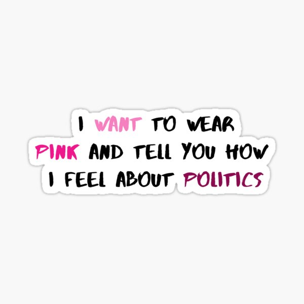 I Want To Wear Pink AND Tell You How I Feel About Politics - Taylor Swift Miss Americana Quote - Feminist Sticker
