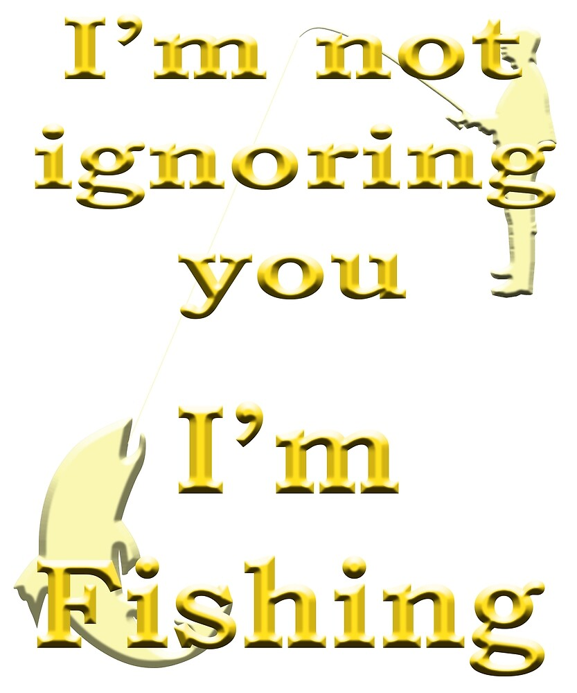 I'm not ignoring you I'm Fishing - Angling designs by SadSacDesigns