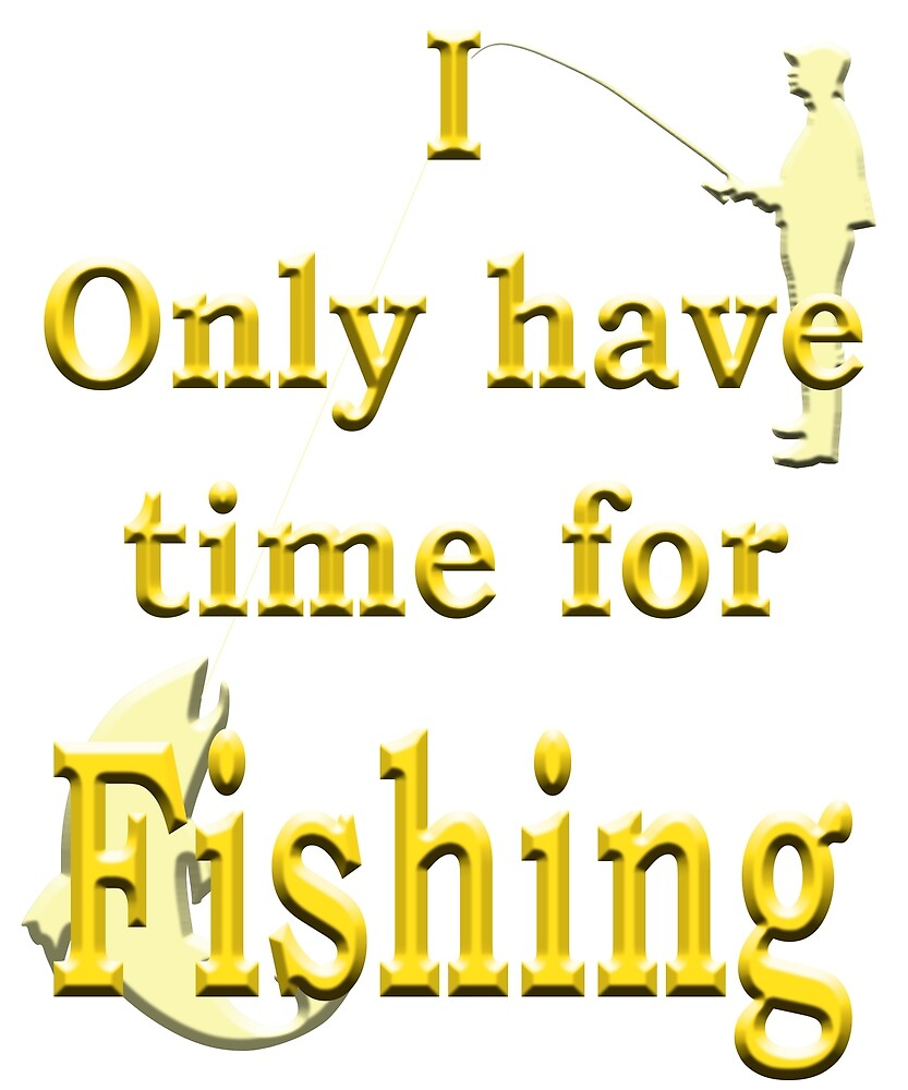 I only have time for Fishing - Angling designs by SadSacDesigns
