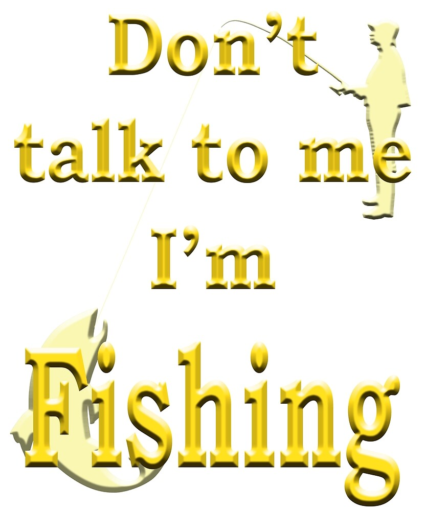 Don't talk to me I'm Fishing - Angling designs by SadSacDesigns