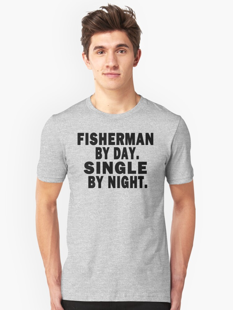 Fisherman by Day. Single by Night. Unisex T-Shirt Front