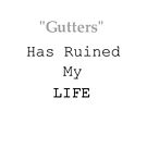 Gutters Has Ruined My Life by Burn1Em