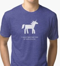 It Would Have Been Nice To Have Unicorns Tri-blend T-Shirt