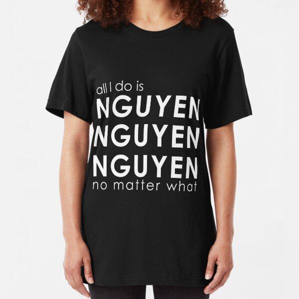 All I Do is NGUYEN NGUYEN NGUYEN No Matter What  Slim Fit T-Shirt