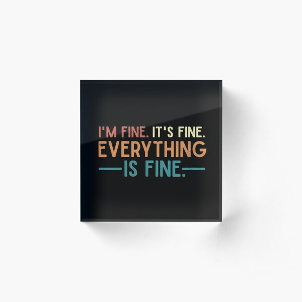 I'm Fine. It's Fine. Everything is Fine. Vintage Quote  Acrylic Block