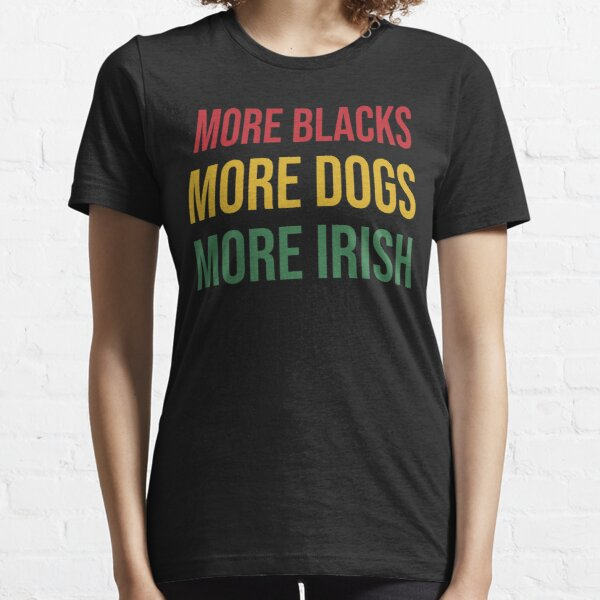 More Blacks More Dogs More Irish T-Shirt Essential T-Shirt