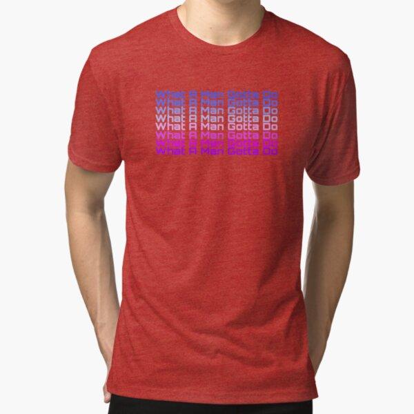 What A Man Gotta Do Tri-blend T-Shirt Unisex Tshirt