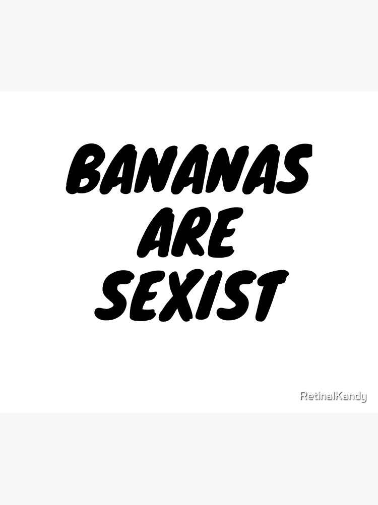 Bananas Are Sexist by RetinalKandy