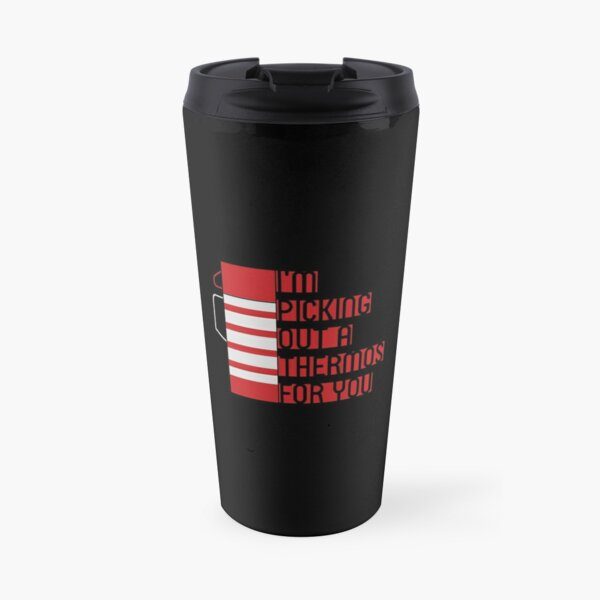 I'm Picking Out a Thermos For You Travel Mug