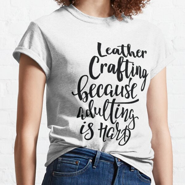 Leather Crafting Because Adulting Is Hard Classic T-Shirt