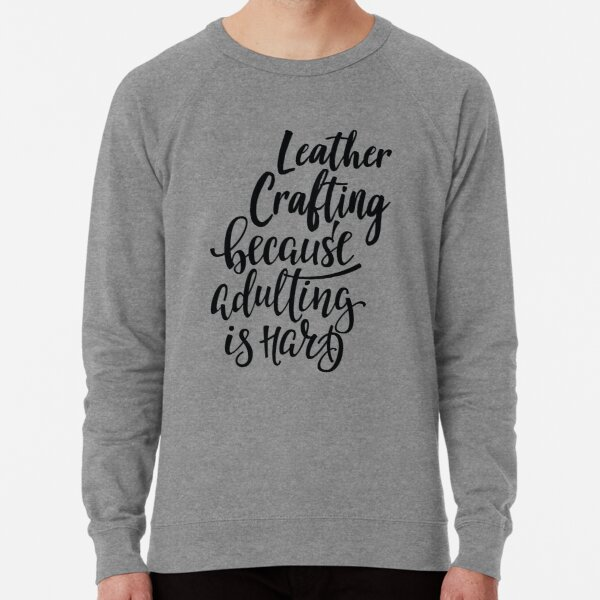 Leather Crafting Because Adulting Is Hard Lightweight Sweatshirt