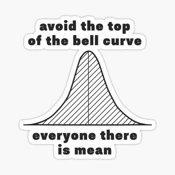 avoid the top of the bell curve everyone there is mean Sticker