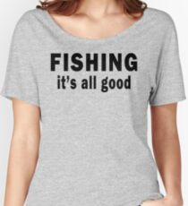 Fishing. It's all Good  Women's Relaxed Fit T-Shirt