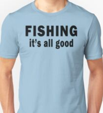Fishing. It's all Good  Unisex T-Shirt