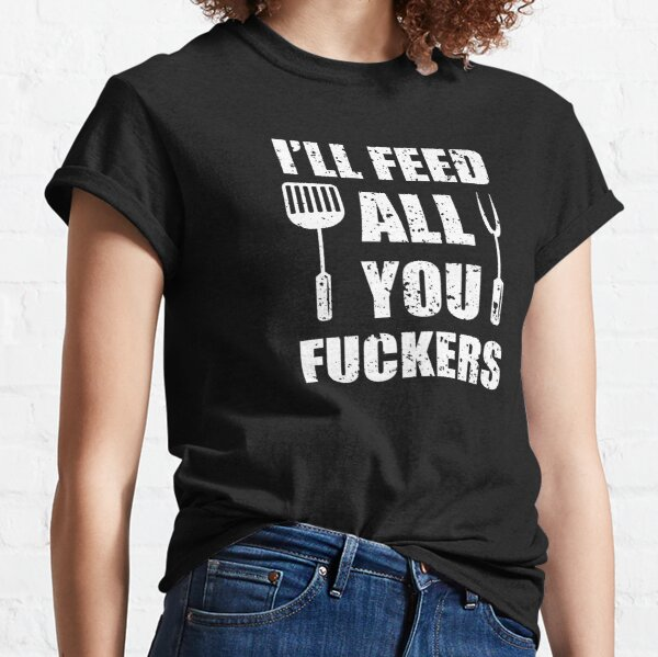 BBQ Dad Joke I'll Feed All You Fuckers Barbecue Cookout Chef Classic T-Shirt