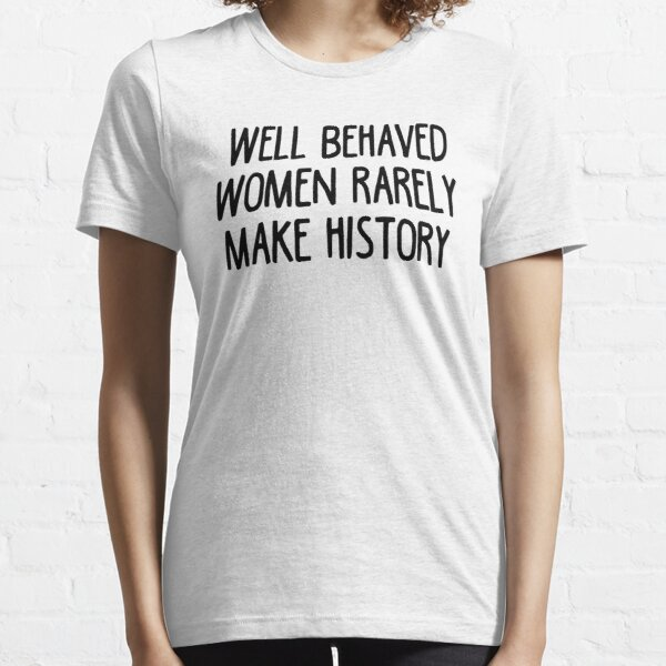 Well Behaved Women Rarely Make History Essential T-Shirt