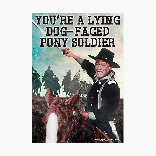 You're A Lying Dog-Faced Pony Soldier Photographic Print