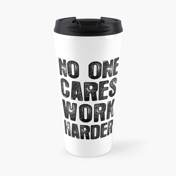 No One Cares - Work Harder Travel Mug