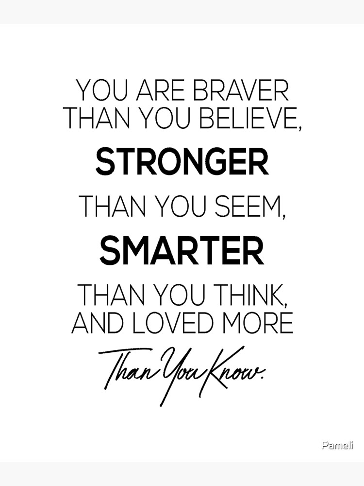 You are braver than you believe, stronger than you seem, smarter than you think and loved more than you know by Pameli
