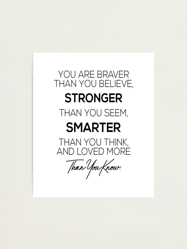 Alternate view of You are braver than you believe, stronger than you seem, smarter than you think and loved more than you know Photographic Print