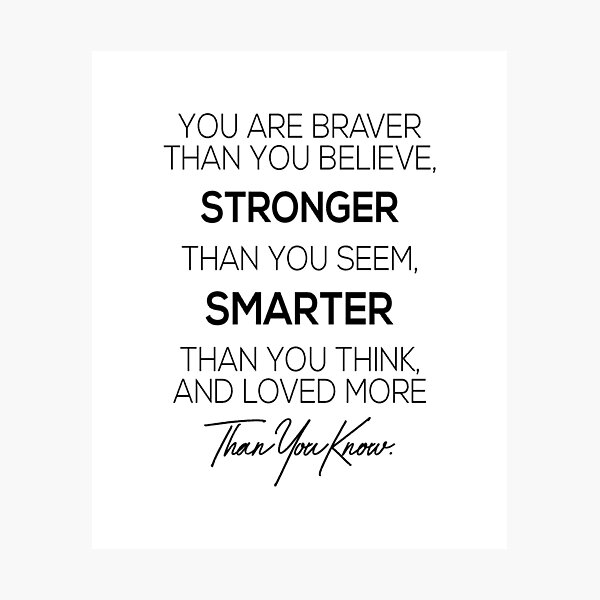 You are braver than you believe, stronger than you seem, smarter than you think and loved more than you know Photographic Print