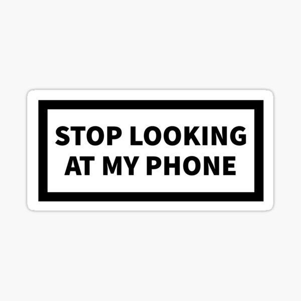 Stop looking at my phone Sticker