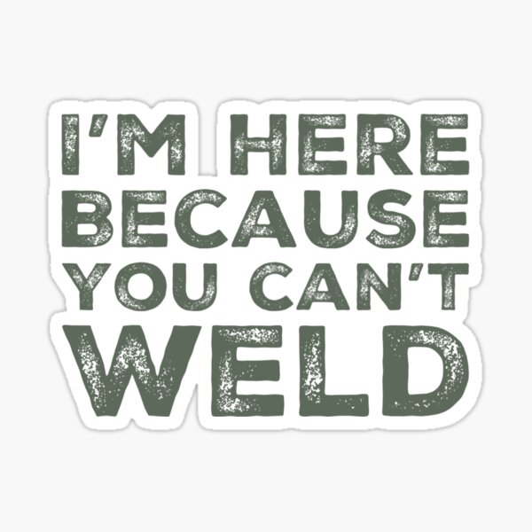 I'm Here Because You Can't Weld Sticker