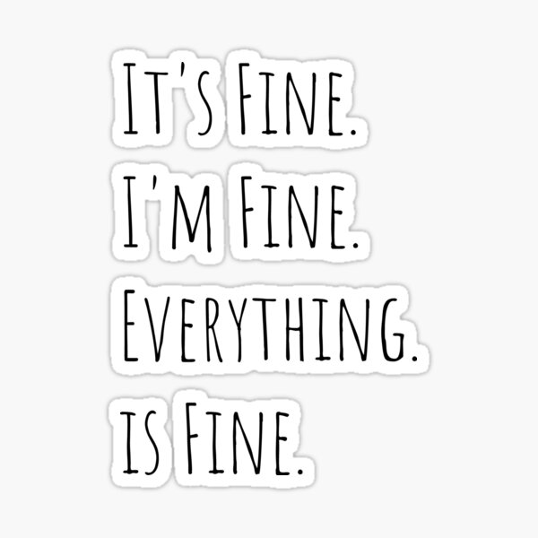 Its Fine Im Fine Everything is Fine Trendy Slogan, quote - best selling redbubble Saying Sticker