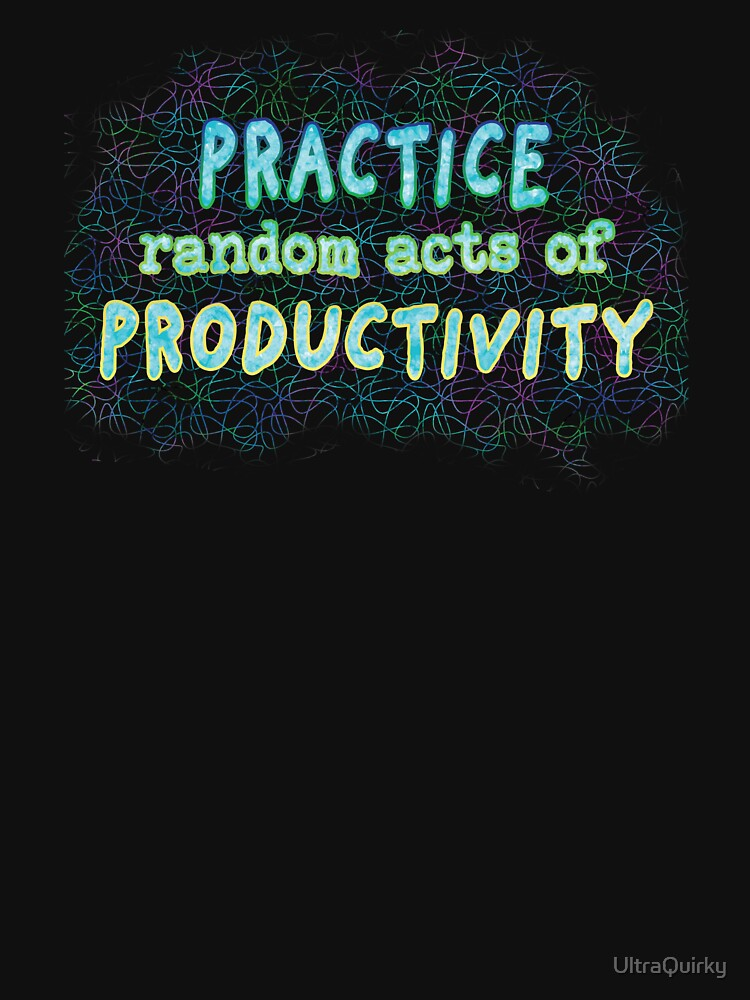 Practice Random Acts of Productivity. by UltraQuirky