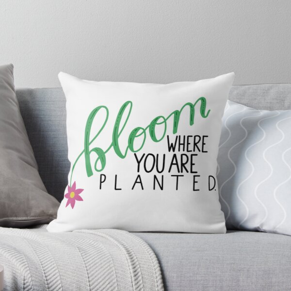 Bloom Where You are Planted Throw Pillow