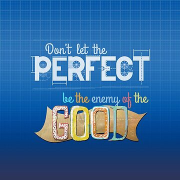 Don't let the PERFECT be the enemy of the GOOD by art-pix