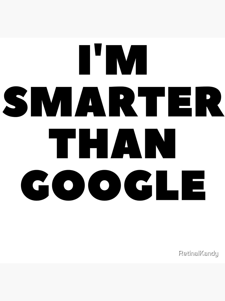 I'm Smarter Than Google by RetinalKandy