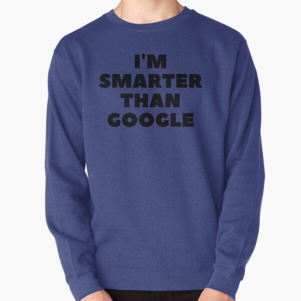 I'm Smarter Than Google Pullover Sweatshirt