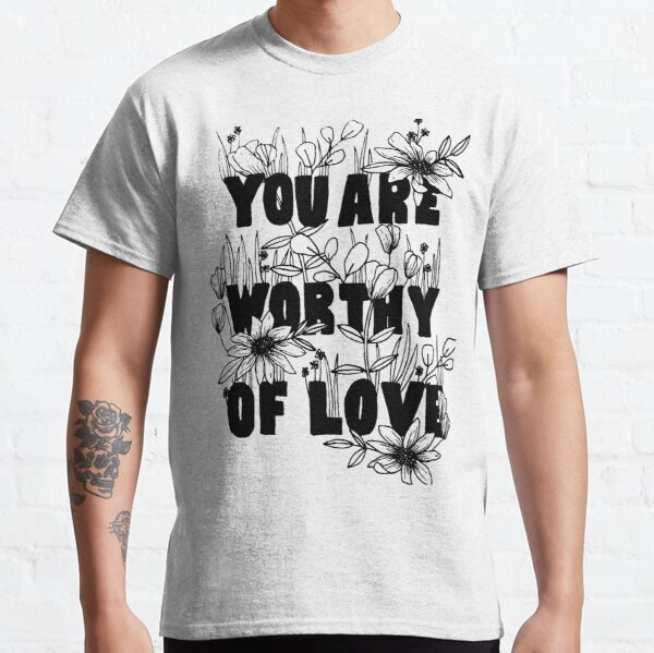 """Floral """"You Are Worthy of Love"""" Classic T-Shirt"""
