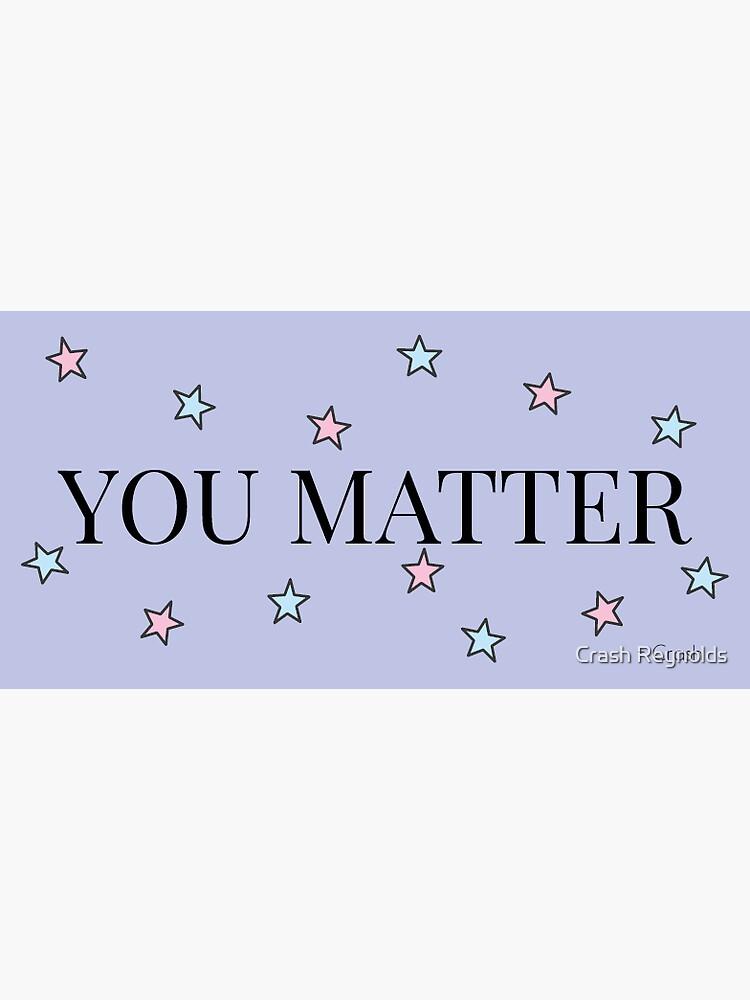 You Matter by indeliblecrash