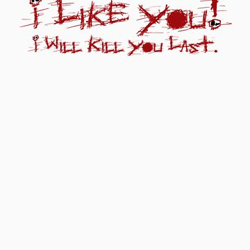 I Like You.  I Will Kill You Last by DragonLantern