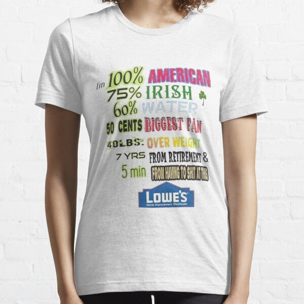i'm 100% American 75% Irish 60% Water 50 cents Biggest Fan 40 LBS Over Weight 7YRS From Retirement & 5 Min From Having To Shit At This Lowe's T-Shirt Essential T-Shirt