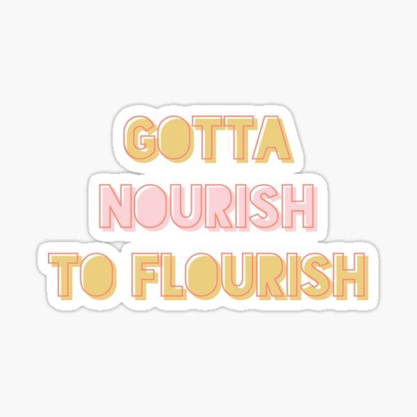Gotta Nourish To Flourish Sticker