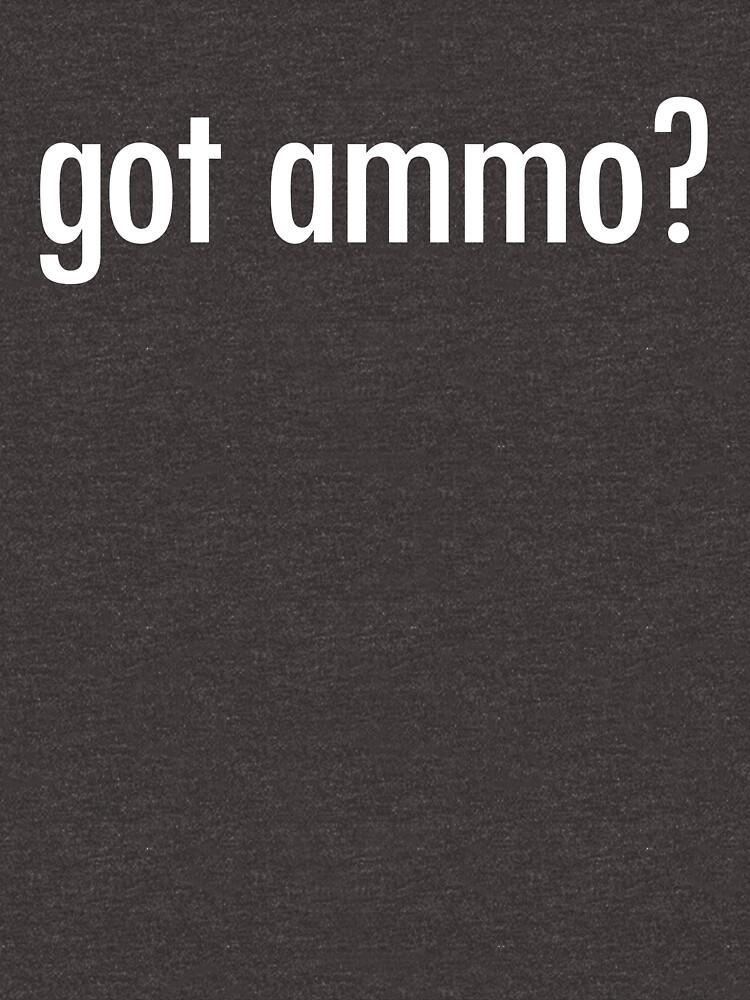 Got Ammo? Shirt Funny Guns Need Bullets Shooting Gear by DynamicDesign