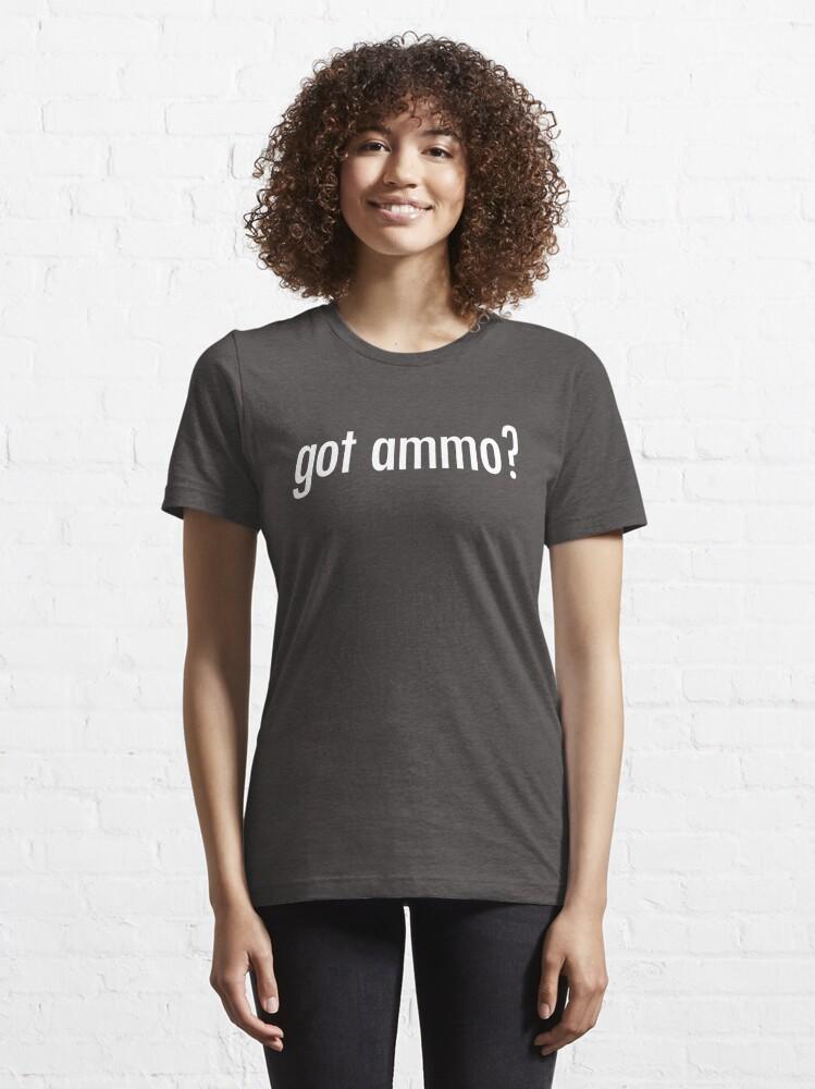 Alternate view of Got Ammo? Shirt Funny Guns Need Bullets Shooting Gear Essential T-Shirt