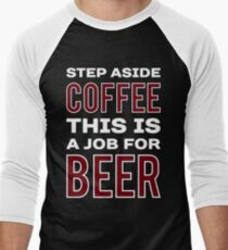 STEP ASIDE COFFEE THIS IS A JOB FOR BEER - Funny Beer Drinker Design Men's Baseball ¾ T-Shirt