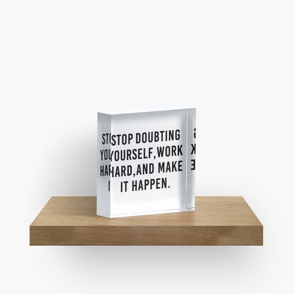 Stop Doubting yourself work hard and make it happen Quote Print Acrylic Block