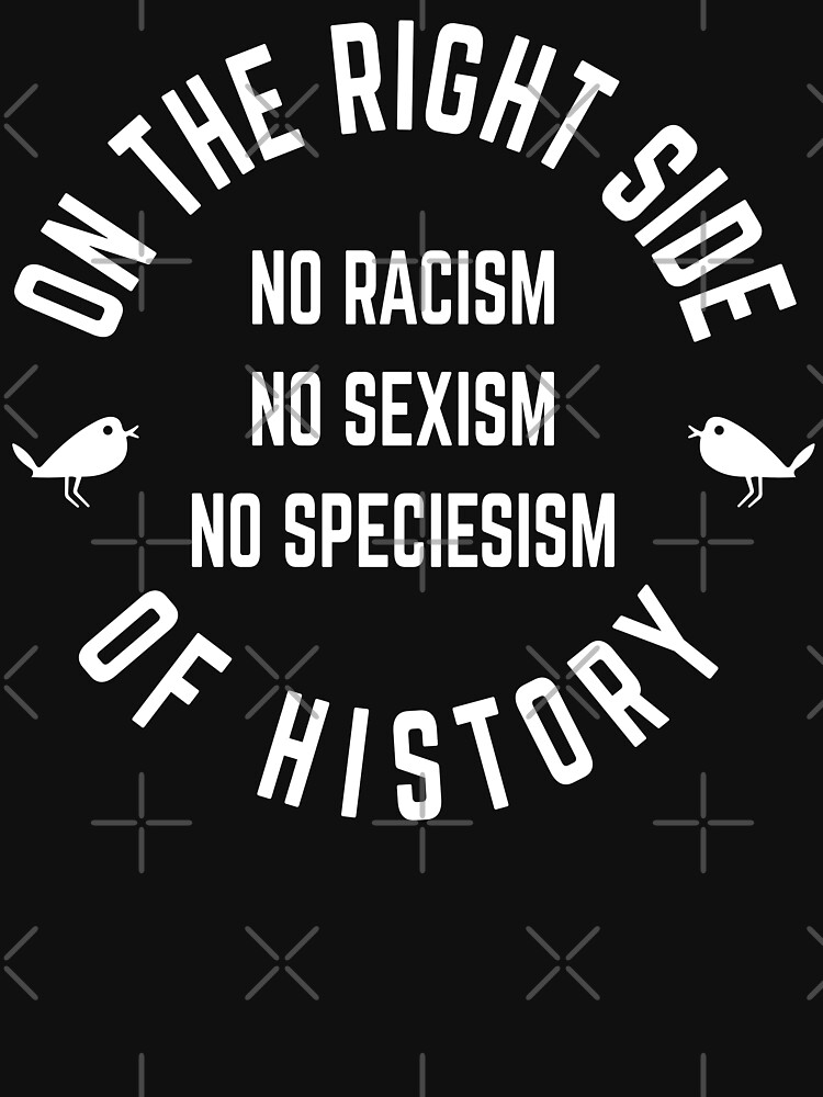 no racism, no sexism, no speciesism, on the right side of history by PlantVictorious