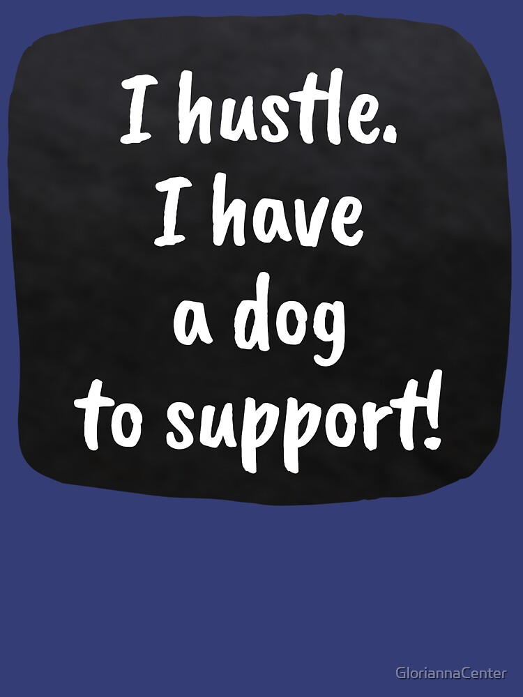 I hustle. I have a dog to support! by GloriannaCenter