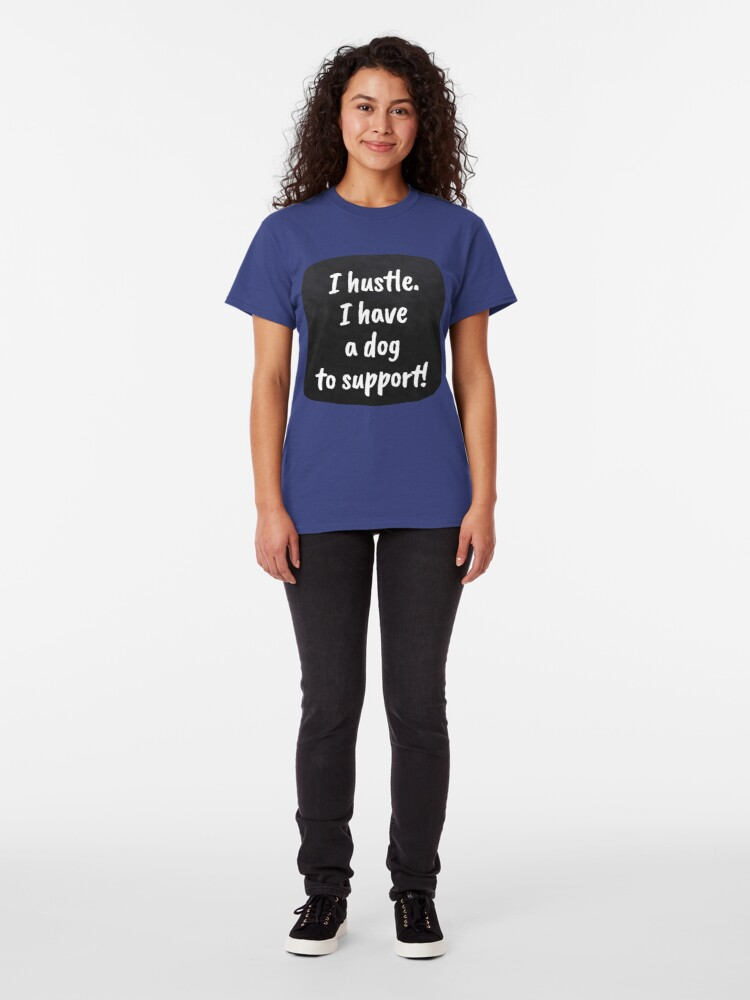 Alternate view of I hustle. I have a dog to support! Classic T-Shirt